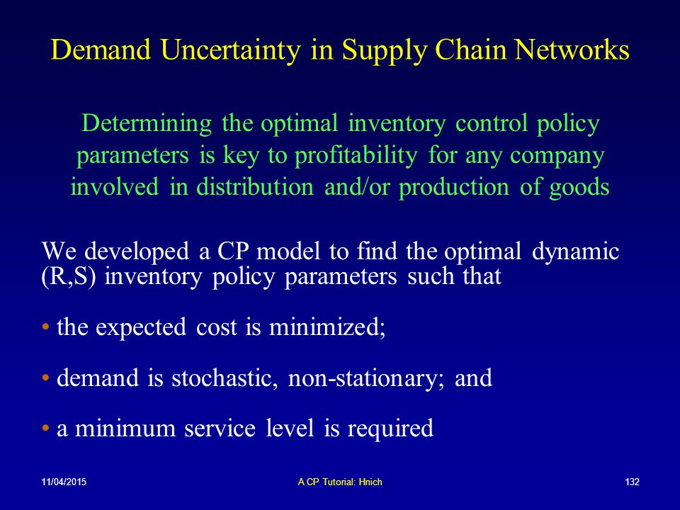11/04/2015A CP Tutorial: Hnich132 Demand Uncertainty in Supply Chain Networks Determining the optimal inventory control policy parameters is key to pr