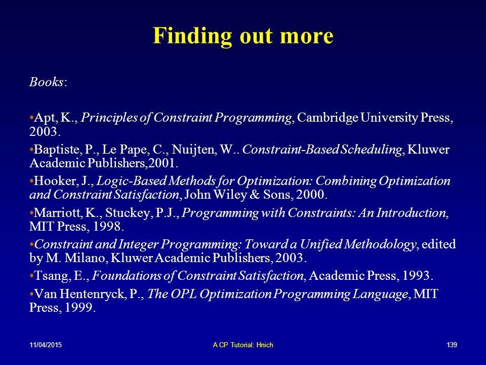 11/04/2015A CP Tutorial: Hnich139 Finding out more Books: Apt, K., Principles of Constraint Programming, Cambridge University Press, 2003. Baptiste, P
