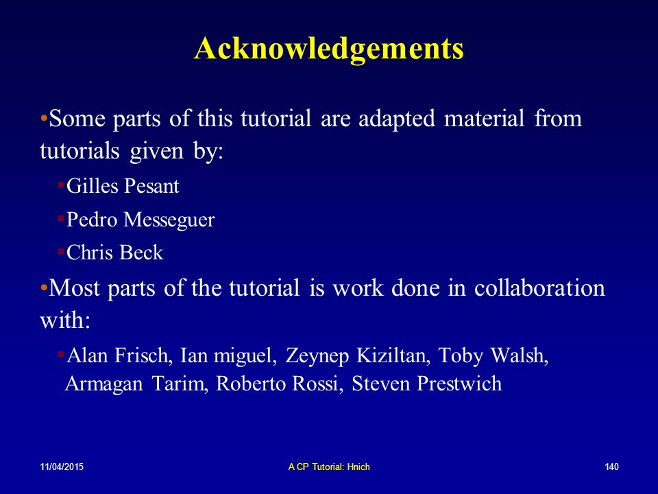 11/04/2015A CP Tutorial: Hnich140 Acknowledgements Some parts of this tutorial are adapted material from tutorials given by:  Gilles Pesant  Pedro M
