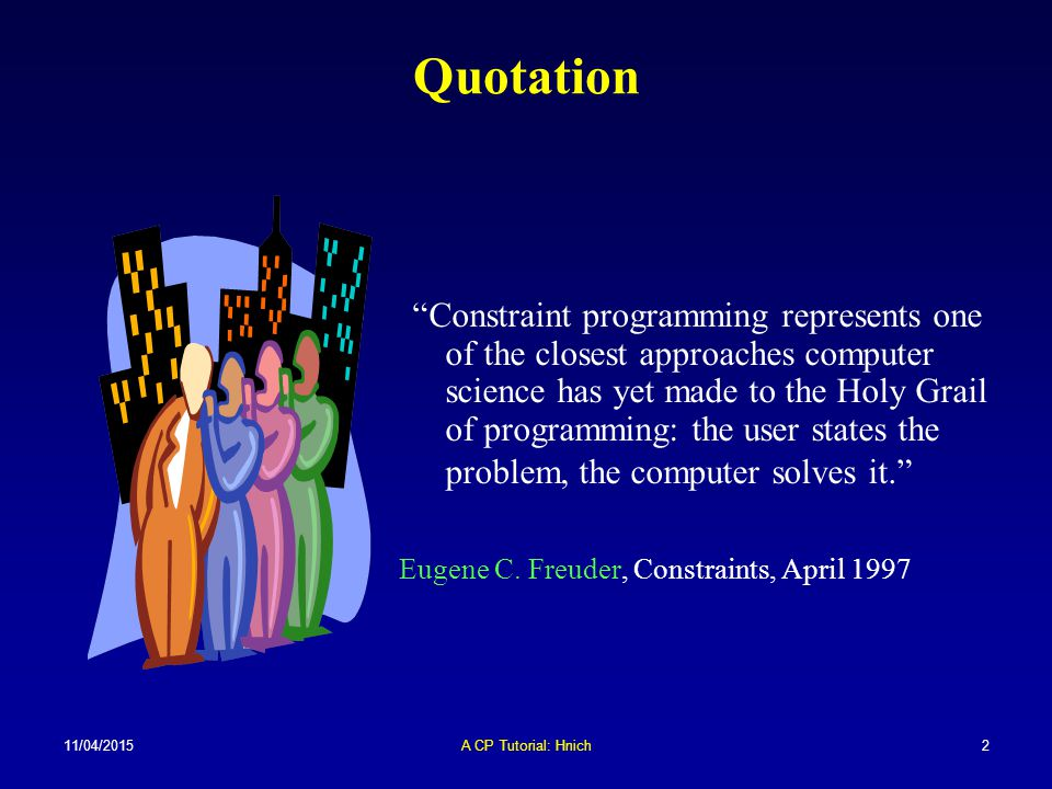 11/04/2015A CP Tutorial: Hnich3 Caveat In this talk:  Constraint programming for combinatorial problems  Programming refers to its roots in computer science (programming languages)