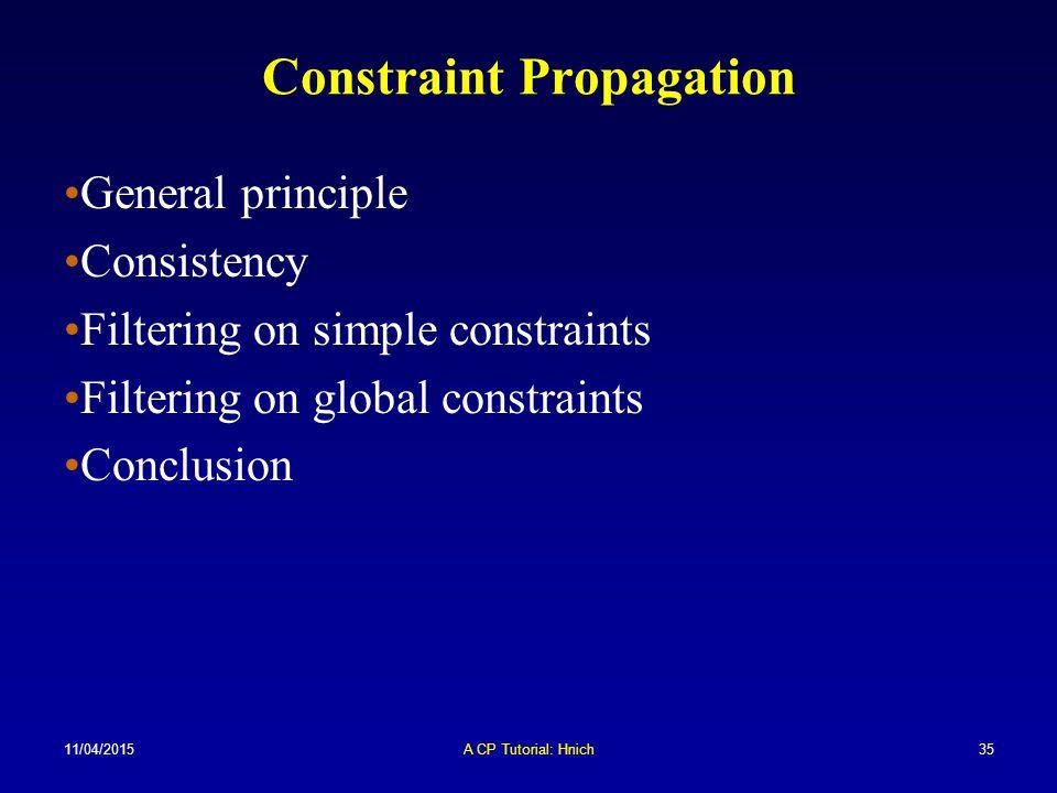 11/04/2015A CP Tutorial: Hnich35 Constraint Propagation General principle Consistency Filtering on simple constraints Filtering on global constraints