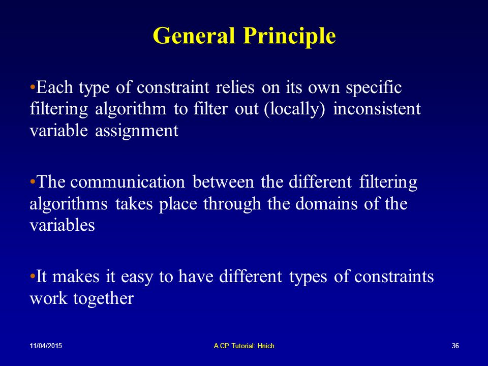 11/04/2015A CP Tutorial: Hnich36 General Principle Each type of constraint relies on its own specific filtering algorithm to filter out (locally) inco