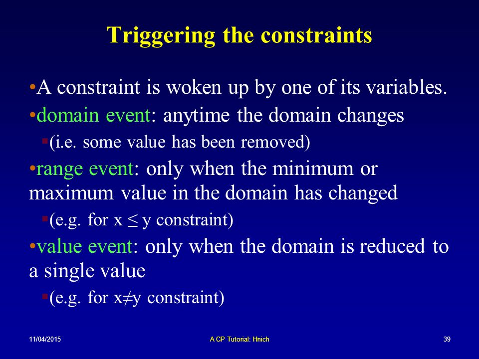 11/04/2015A CP Tutorial: Hnich39 Triggering the constraints A constraint is woken up by one of its variables. domain event: anytime the domain changes