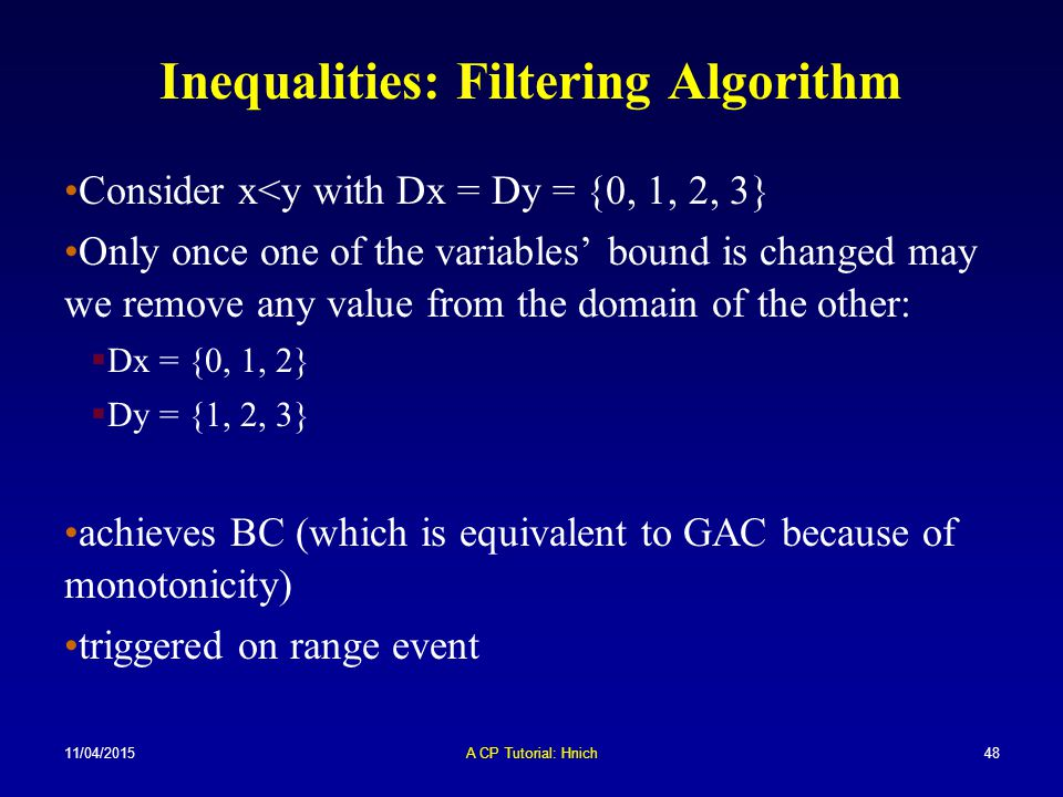 11/04/2015A CP Tutorial: Hnich48 Inequalities: Filtering Algorithm Consider x<y with Dx = Dy = {0, 1, 2, 3} Only once one of the variables' bound is c