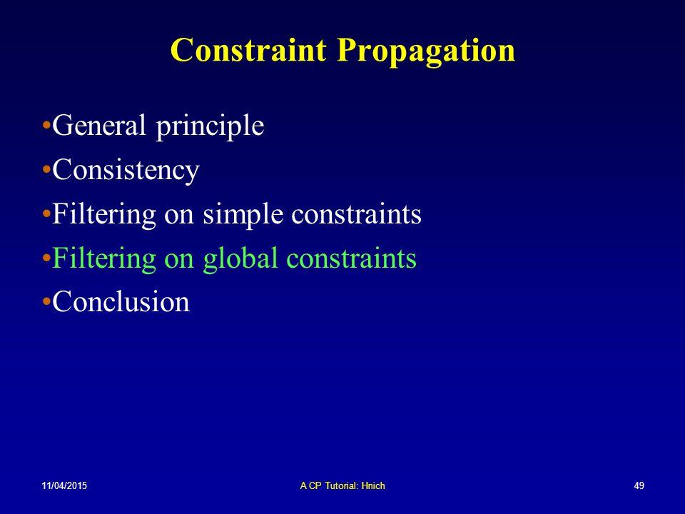 11/04/2015A CP Tutorial: Hnich49 Constraint Propagation General principle Consistency Filtering on simple constraints Filtering on global constraints
