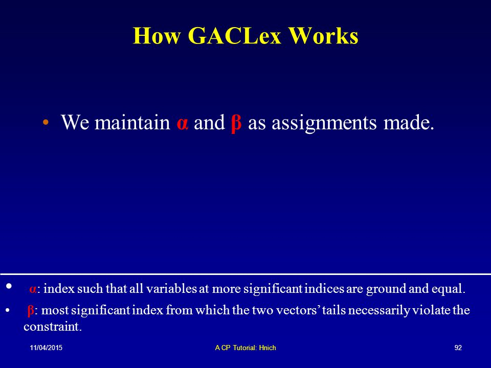 11/04/2015A CP Tutorial: Hnich92 How GACLex Works We maintain α and β as assignments made. α: index such that all variables at more significant indice
