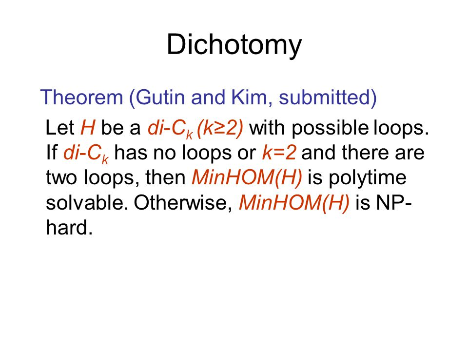 Dichotomy Theorem (Gutin and Kim, submitted) Let H be a di-C k (k≥2) with possible loops.