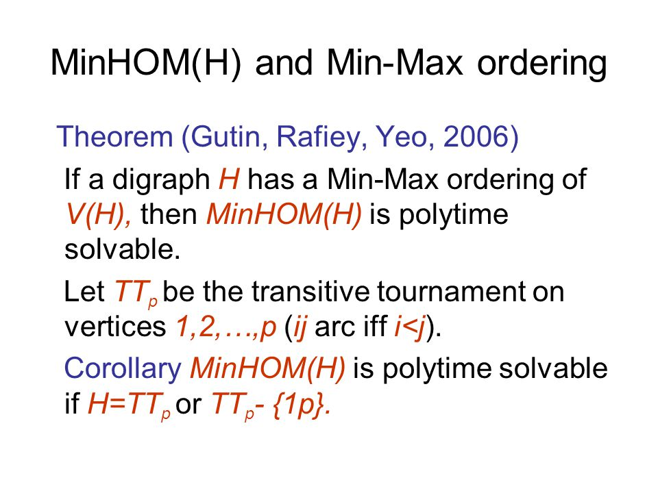 MinHOM(H) and Min-Max ordering Theorem (Gutin, Rafiey, Yeo, 2006) If a digraph H has a Min-Max ordering of V(H), then MinHOM(H) is polytime solvable.