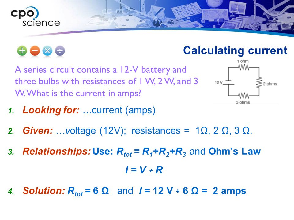A series circuit contains a 12-V battery and three bulbs with resistances of 1 W, 2 W, and 3 W. What is the current in amps? Calculating current  Lo