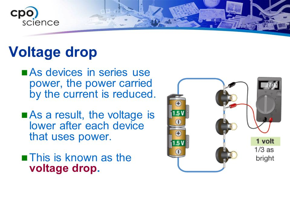 Voltage drop As devices in series use power, the power carried by the current is reduced. As a result, the voltage is lower after each device that use