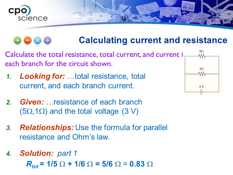 Calculate the total resistance, total current, and current in each branch for the circuit shown. Calculating current and resistance  Looking for: …t