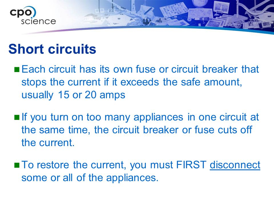 Short circuits Each circuit has its own fuse or circuit breaker that stops the current if it exceeds the safe amount, usually 15 or 20 amps If you tur