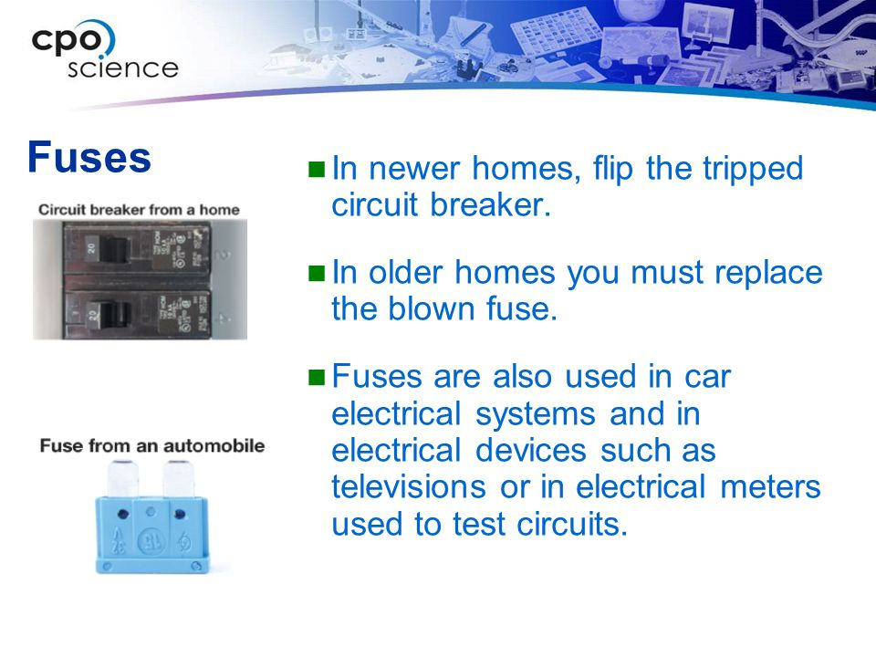 Fuses In newer homes, flip the tripped circuit breaker. In older homes you must replace the blown fuse. Fuses are also used in car electrical systems