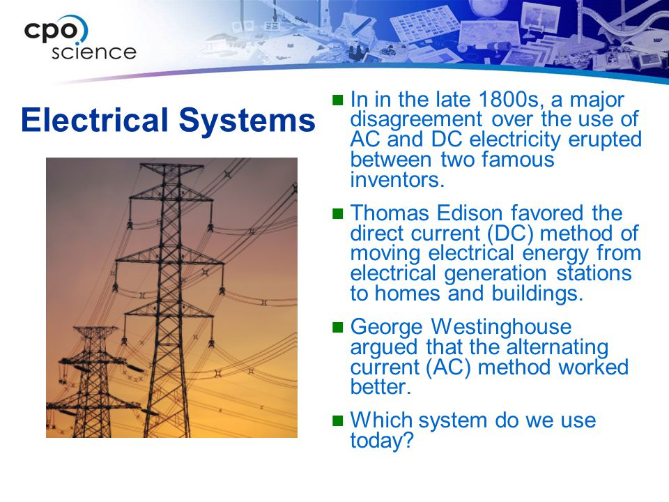 Electrical Systems In in the late 1800s, a major disagreement over the use of AC and DC electricity erupted between two famous inventors. Thomas Ediso