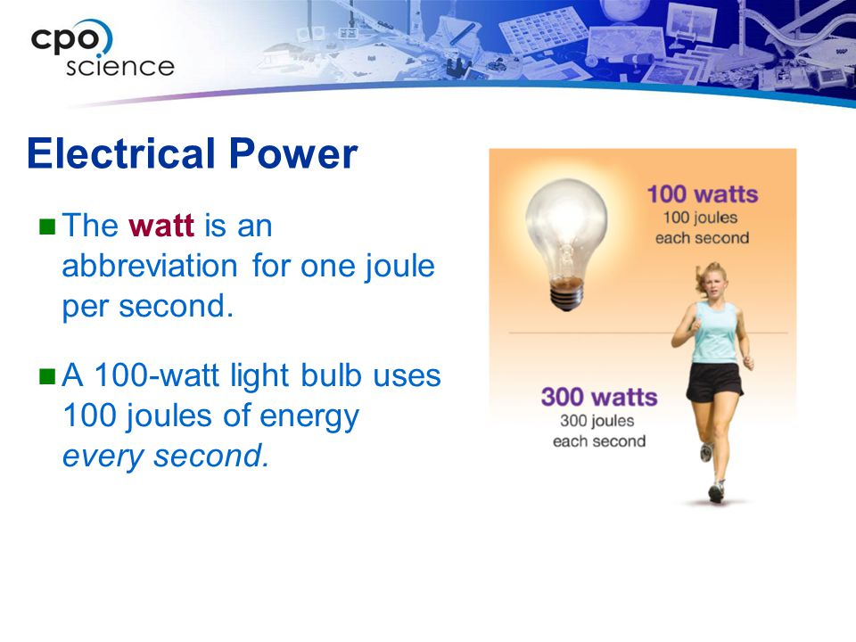 Electrical Power The watt is an abbreviation for one joule per second. A 100-watt light bulb uses 100 joules of energy every second.
