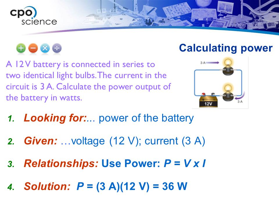 A 12 V battery is connected in series to two identical light bulbs. The current in the circuit is 3 A. Calculate the power output of the battery in wa