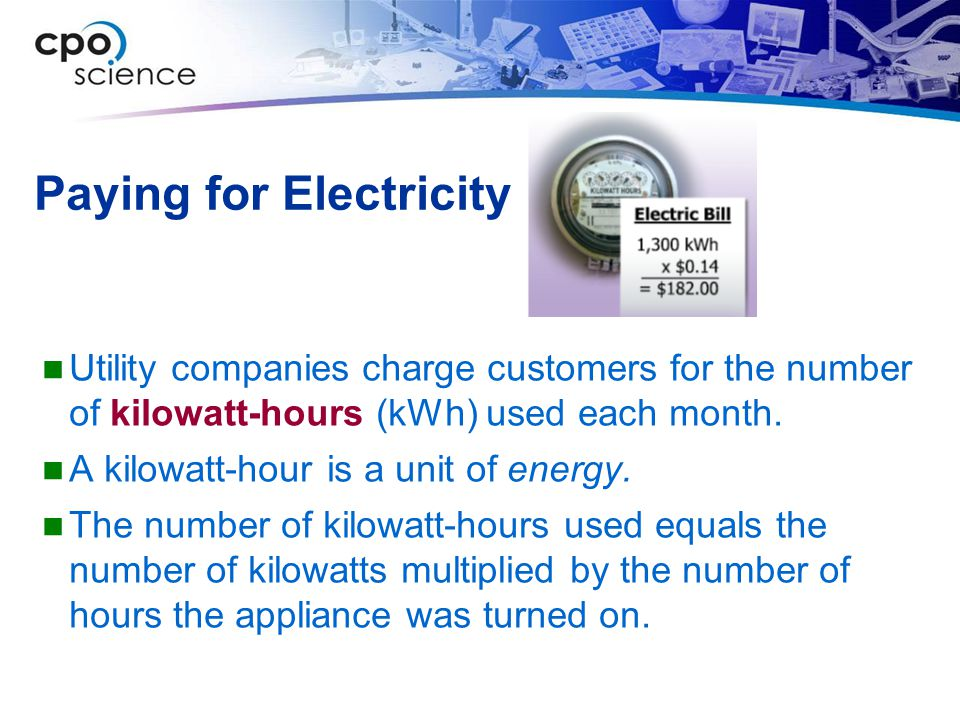 Paying for Electricity Utility companies charge customers for the number of kilowatt-hours (kWh) used each month. A kilowatt-hour is a unit of energy.