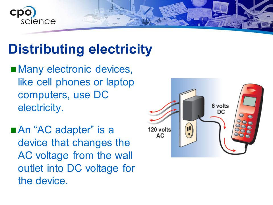 """Distributing electricity Many electronic devices, like cell phones or laptop computers, use DC electricity. An """"AC adapter"""" is a device that changes t"""