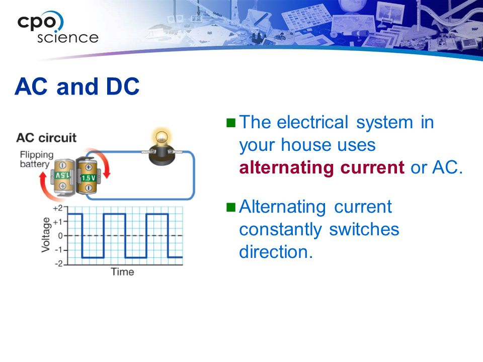AC and DC The electrical system in your house uses alternating current or AC. Alternating current constantly switches direction.