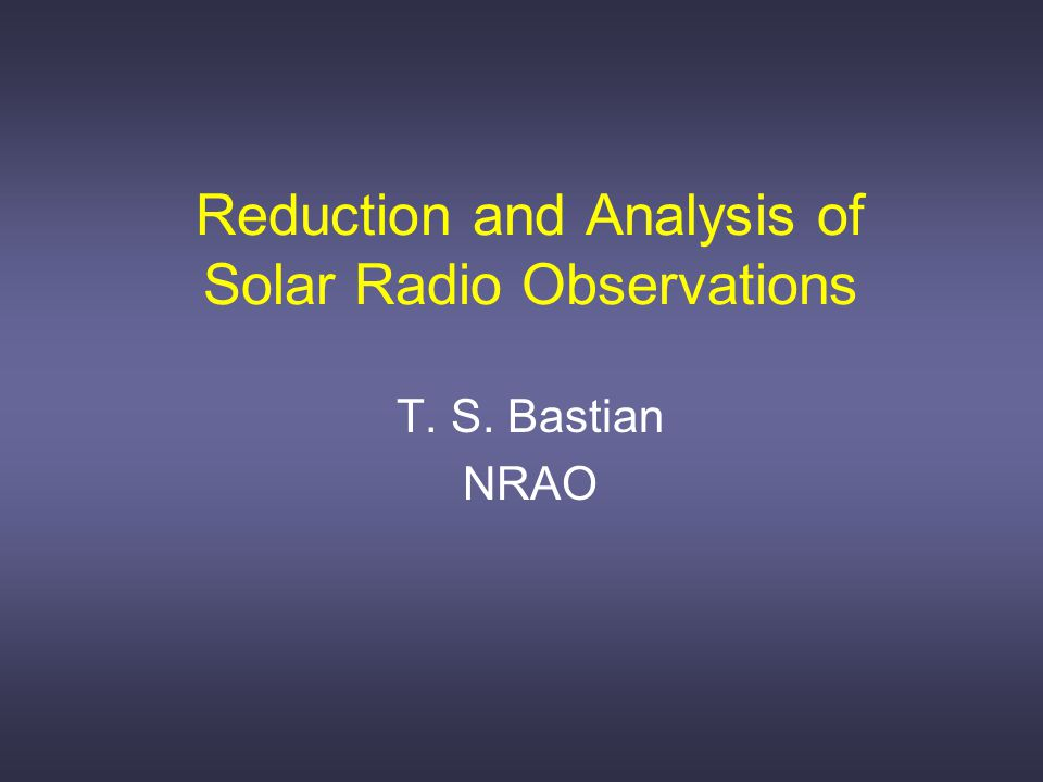 Reduction and Analysis of Solar Radio Observations T. S. Bastian NRAO