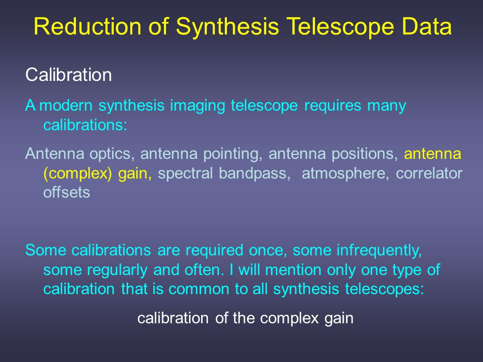 Calibration A modern synthesis imaging telescope requires many calibrations: Antenna optics, antenna pointing, antenna positions, antenna (complex) gain, spectral bandpass, atmosphere, correlator offsets Some calibrations are required once, some infrequently, some regularly and often.