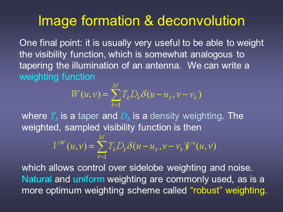 Image formation & deconvolution One final point: it is usually very useful to be able to weight the visibility function, which is somewhat analogous to tapering the illumination of an antenna.