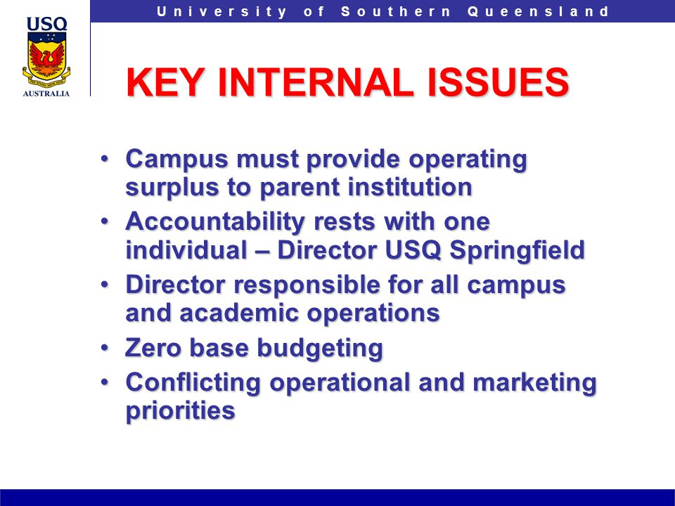 T h e U n i v e r s i t y o f S o u t h e r n Q u e e n s l a n dU n i v e r s i t y o f S o u t h e r n Q u e e n s l a n d KEY INTERNAL ISSUES Campus must provide operating surplus to parent institutionCampus must provide operating surplus to parent institution Accountability rests with one individual – Director USQ SpringfieldAccountability rests with one individual – Director USQ Springfield Director responsible for all campus and academic operationsDirector responsible for all campus and academic operations Zero base budgetingZero base budgeting Conflicting operational and marketing prioritiesConflicting operational and marketing priorities