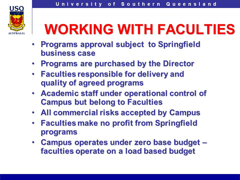 T h e U n i v e r s i t y o f S o u t h e r n Q u e e n s l a n dU n i v e r s i t y o f S o u t h e r n Q u e e n s l a n d WORKING WITH FACULTIES Programs approval subject to Springfield business casePrograms approval subject to Springfield business case Programs are purchased by the DirectorPrograms are purchased by the Director Faculties responsible for delivery and quality of agreed programsFaculties responsible for delivery and quality of agreed programs Academic staff under operational control of Campus but belong to FacultiesAcademic staff under operational control of Campus but belong to Faculties All commercial risks accepted by CampusAll commercial risks accepted by Campus Faculties make no profit from Springfield programsFaculties make no profit from Springfield programs Campus operates under zero base budget – faculties operate on a load based budgetCampus operates under zero base budget – faculties operate on a load based budget
