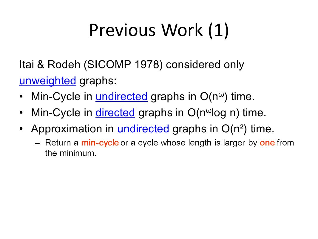 Previous Work (2) Yuster & Zwick (SIDMA 1997) presented an algorithm that finds the shortest even cycle in unweighted undirected graphs in O(n²) time.