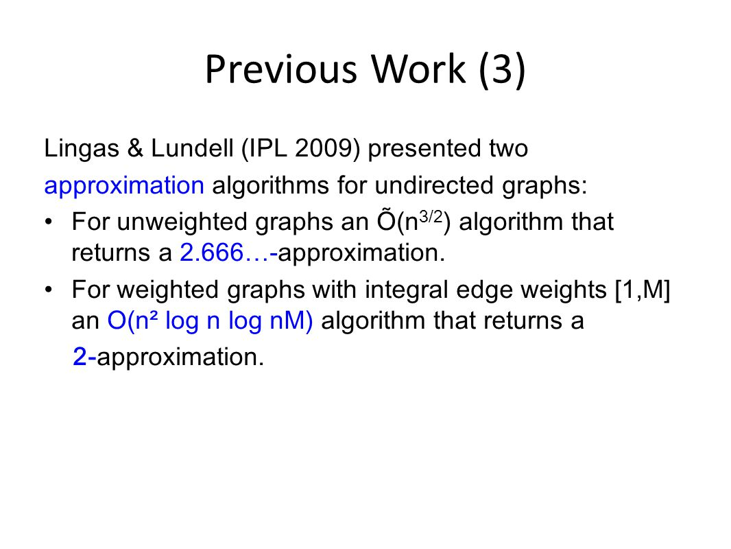 Previous Work (3) Lingas & Lundell (IPL 2009) presented two approximation algorithms for undirected graphs: For unweighted graphs an Õ(n 3/2 ) algorithm that returns a 2.666…-approximation.