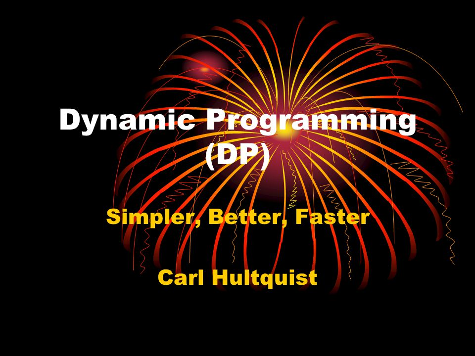 Dynamic Programming (DP) Simpler, Better, Faster Carl Hultquist
