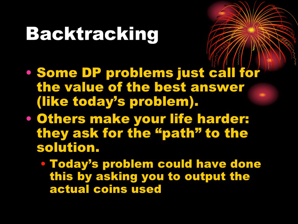 """Backtracking Some DP problems just call for the value of the best answer (like today's problem). Others make your life harder: they ask for the """"path"""""""
