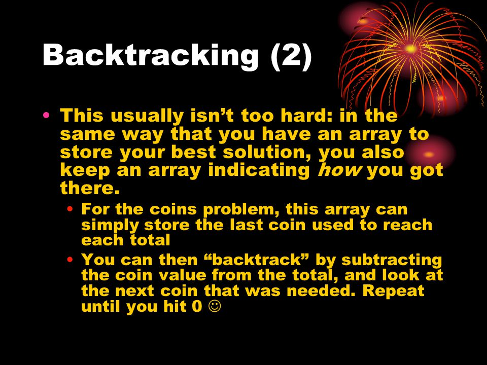Backtracking (2) This usually isn't too hard: in the same way that you have an array to store your best solution, you also keep an array indicating how you got there.