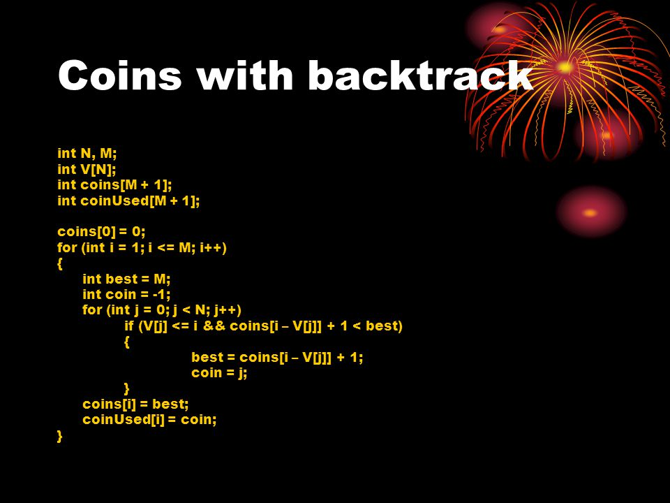 Coins with backtrack int N, M; int V[N]; int coins[M + 1]; int coinUsed[M + 1]; coins[0] = 0; for (int i = 1; i <= M; i++) { int best = M; int coin = -1; for (int j = 0; j < N; j++) if (V[j] <= i && coins[i – V[j]] + 1 < best) { best = coins[i – V[j]] + 1; coin = j; } coins[i] = best; coinUsed[i] = coin; }