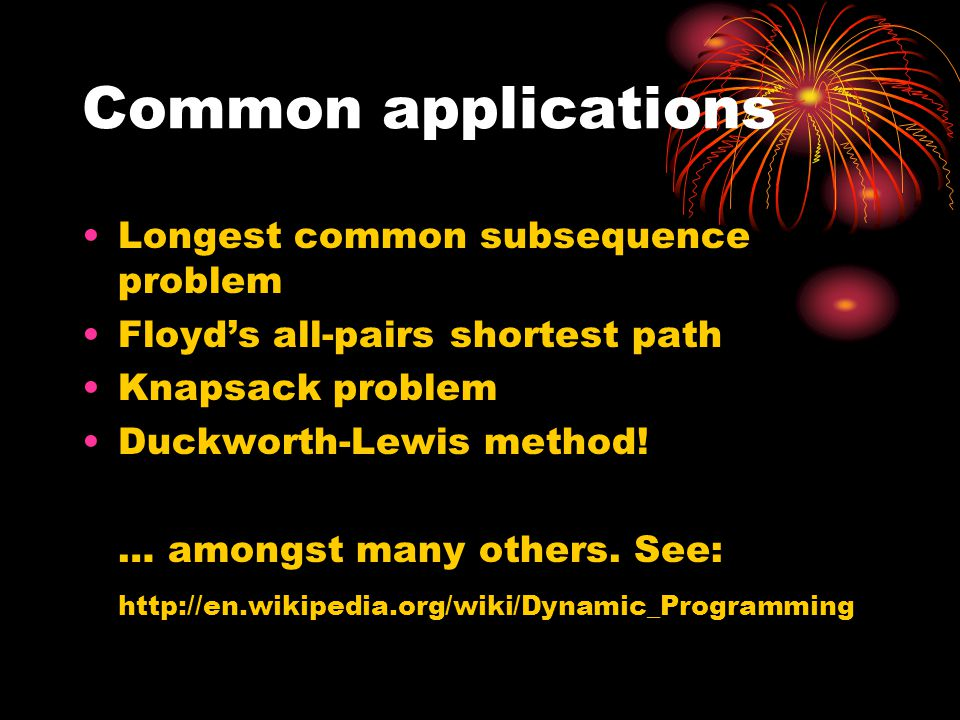 Common applications Longest common subsequence problem Floyd's all-pairs shortest path Knapsack problem Duckworth-Lewis method! … amongst many others.