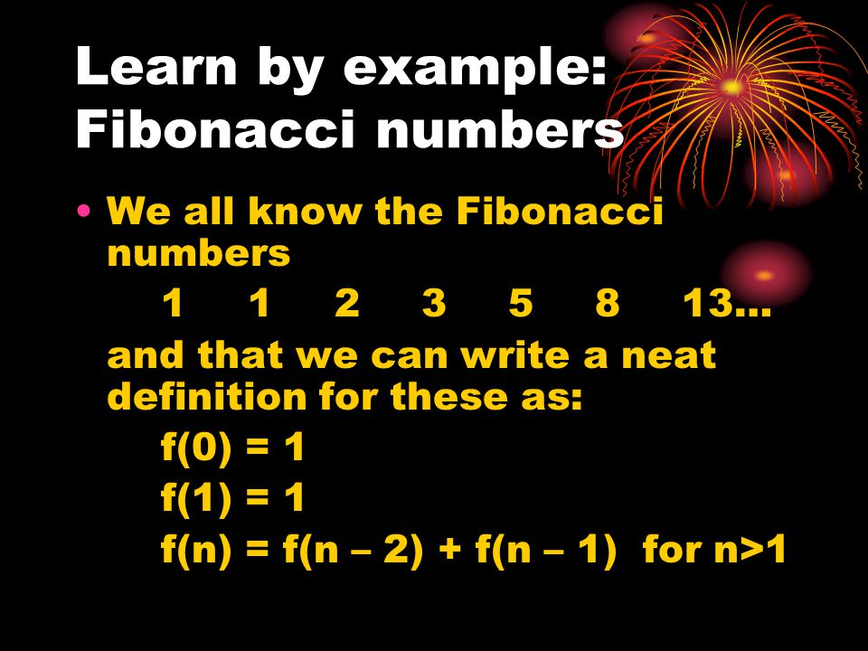 Learn by example: Fibonacci numbers We all know the Fibonacci numbers 11235813… and that we can write a neat definition for these as: f(0) = 1 f(1) = 1 f(n) = f(n – 2) + f(n – 1) for n>1