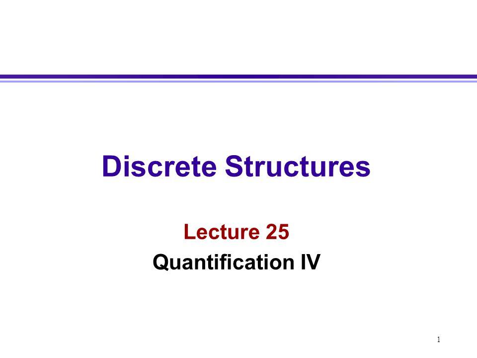 1 Discrete Structures Lecture 25 Quantification IV
