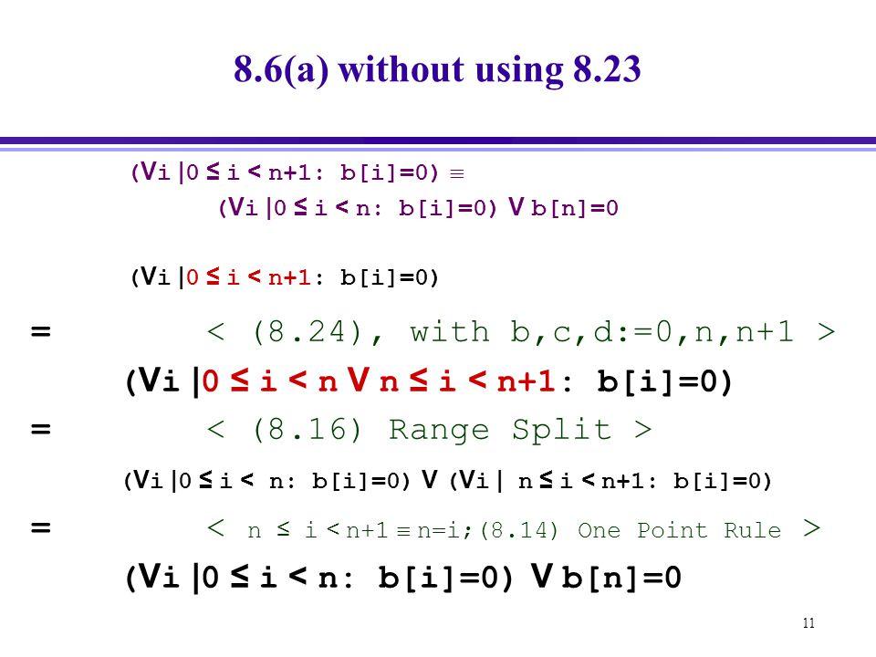 11 8.6(a) without using 8.23 ( V i | 0 ≤ i < n+1: b[i]=0)  ( V i | 0 ≤ i < n: b[i]=0) V b[n]=0 ( V i | 0 ≤ i < n+1: b[i]=0) = ( V i | 0 ≤ i < n V n ≤ i < n+1: b[i]=0) = ( V i | 0 ≤ i < n: b[i]=0) V ( V i | n ≤ i < n+1: b[i]=0) = ( V i | 0 ≤ i < n: b[i]=0) V b[n]=0