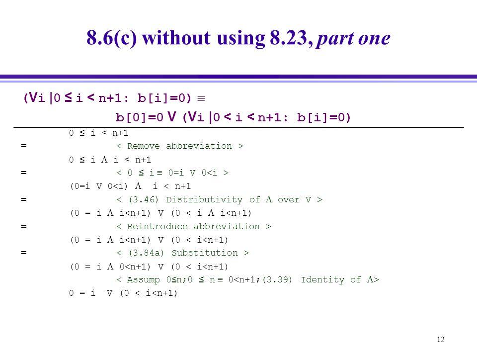 12 8.6(c) without using 8.23, part one ( V i | 0 ≤ i < n+1: b[i]=0)  b[0]=0 V ( V i | 0 < i < n+1: b[i]=0) 0 ≤ i < n+1 = 0 ≤ i  i < n+1 = (0=i V 0<i)  i < n+1 = (0 = i  i<n+1) V (0 < i  i<n+1) = (0 = i  i<n+1) V (0 < i<n+1) = (0 = i  0<n+1) V (0 < i<n+1) 0 = i V (0 < i<n+1)