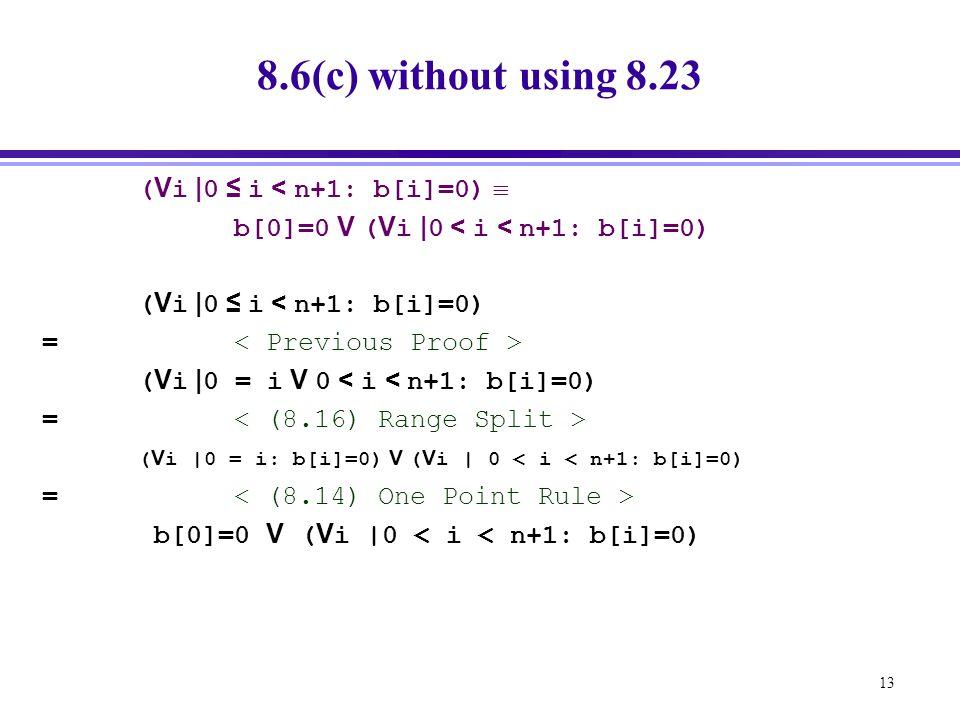 13 8.6(c) without using 8.23 ( V i | 0 ≤ i < n+1: b[i]=0)  b[0]=0 V ( V i | 0 < i < n+1: b[i]=0) ( V i | 0 ≤ i < n+1: b[i]=0) = ( V i | 0 = i V 0 < i < n+1: b[i]=0) = ( V i |0 = i: b[i]=0) V ( V i | 0 < i < n+1: b[i]=0) = b[0]=0 V ( V i |0 < i < n+1: b[i]=0)