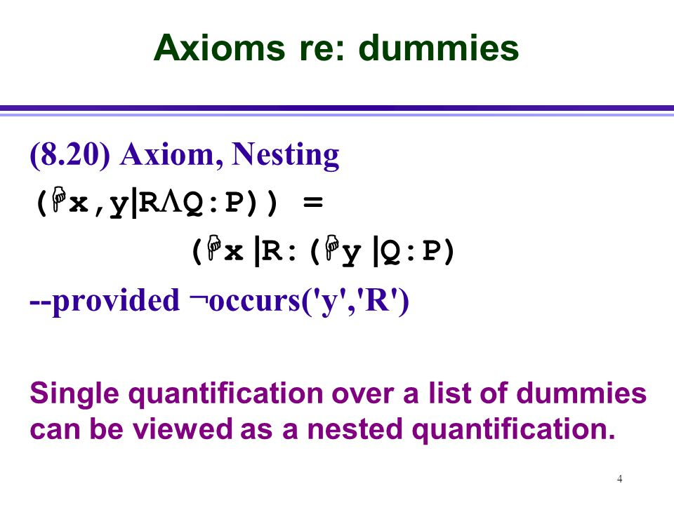 4 Axioms re: dummies (8.20) Axiom, Nesting (  x,y | R  Q:P)) = (  x | R:(  y | Q:P) --provided ¬occurs( y , R ) Single quantification over a list of dummies can be viewed as a nested quantification.