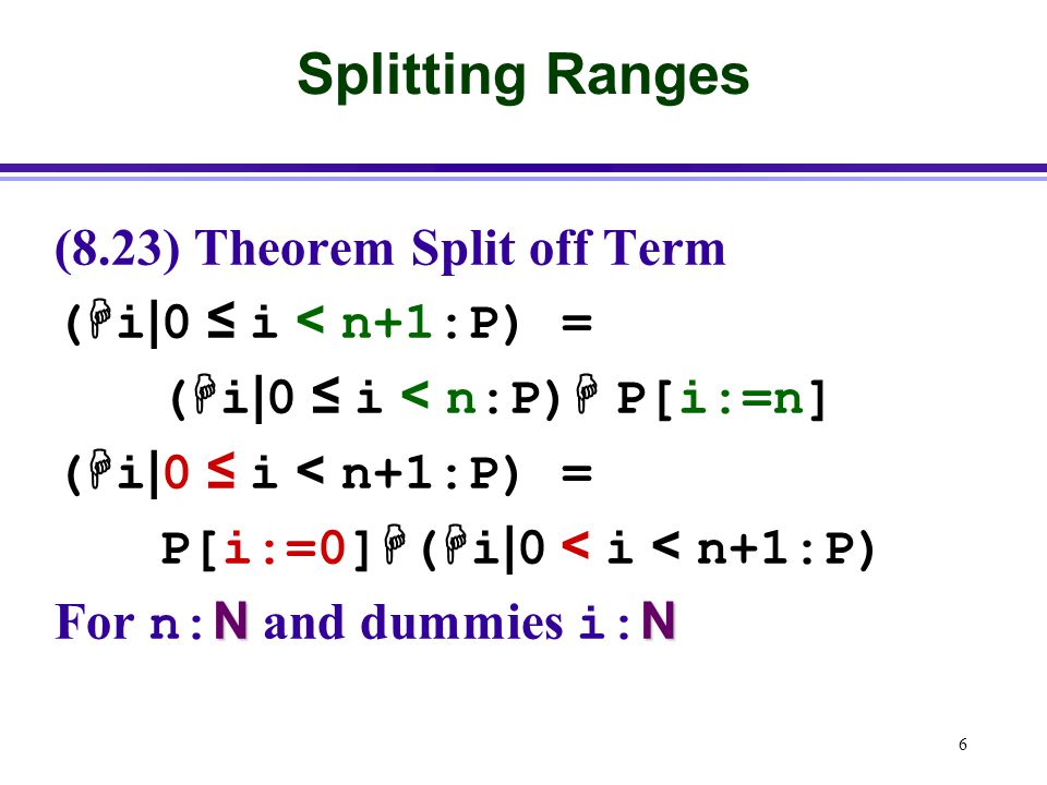 6 Splitting Ranges (8.23) Theorem Split off Term (  i | 0 ≤ i < n+1:P) = (  i | 0 ≤ i < n:P)  P[i:=n] (  i | 0 ≤ i < n+1:P) = P[i:=0]  (  i | 0 < i < n+1:P) NN For n: N and dummies i: N