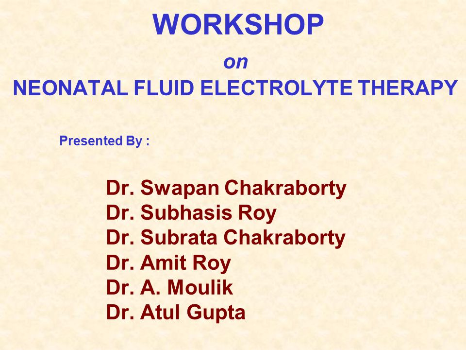 WORKSHOP on NEONATAL FLUID ELECTROLYTE THERAPY Presented By : Dr. Swapan Chakraborty Dr. Subhasis Roy Dr. Subrata Chakraborty Dr. Amit Roy Dr. A. Moul