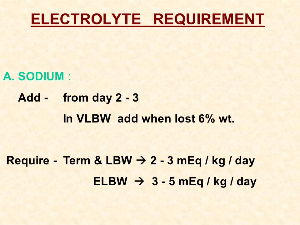 ELECTROLYTE REQUIREMENT A.SODIUM : Add -from day 2 - 3 In VLBW add when lost 6% wt.