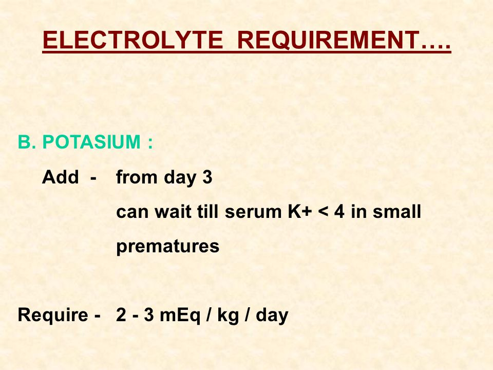 ELECTROLYTE REQUIREMENT…. B.POTASIUM : Add -from day 3 can wait till serum K+ < 4 in small prematures Require -2 - 3 mEq / kg / day