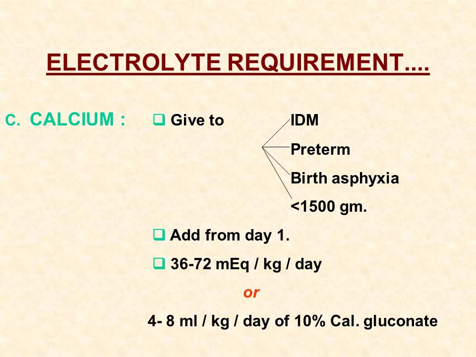 ELECTROLYTE REQUIREMENT.... C. CALCIUM :  Give to IDM Preterm Birth asphyxia <1500 gm.