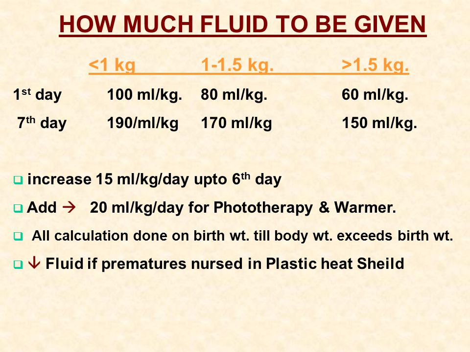 HOW MUCH FLUID TO BE GIVEN 1.5 kg. 1 st day 100 ml/kg.80 ml/kg. 60 ml/kg. 7 th day 190/ml/kg170 ml/kg 150 ml/kg.  increase 15 ml/kg/day upto 6 th day