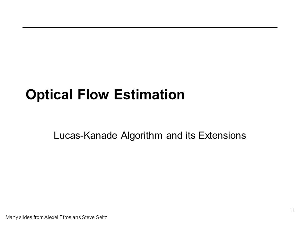 1 Optical Flow Estimation Many slides from Alexei Efros ans Steve Seitz Lucas-Kanade Algorithm and its Extensions