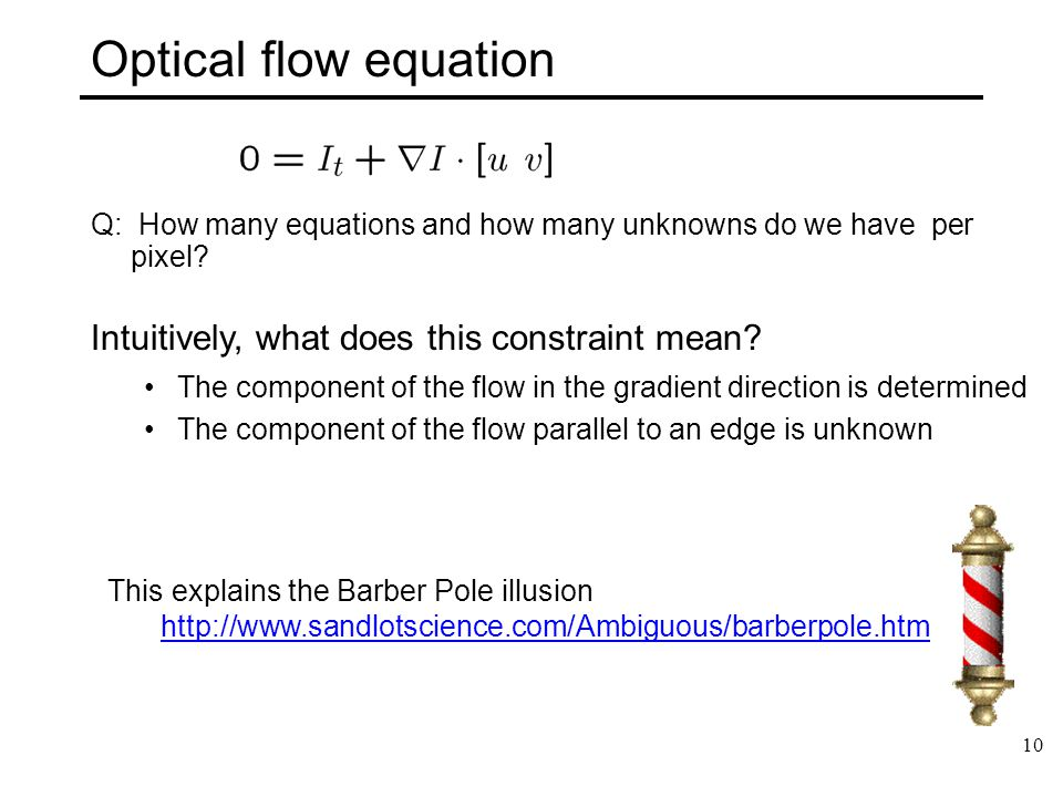 10 Optical flow equation Q: How many equations and how many unknowns do we have per pixel? Intuitively, what does this constraint mean? The component