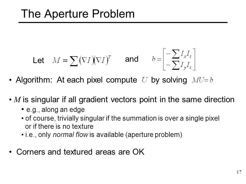 17 The Aperture Problem Let Algorithm: At each pixel compute by solving M is singular if all gradient vectors point in the same direction e.g., along